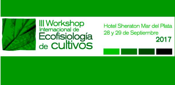 III Workshop Internacional de Ecofisiología Vegetal aplicada al estudio de la determinación del rendimiento y la calidad de los cultivos de granos